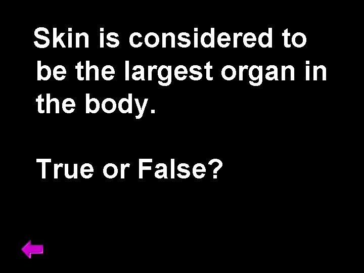 Skin is considered to be the largest organ in the body. True or False?