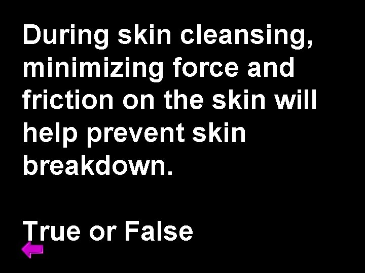 During skin cleansing, minimizing force and friction on the skin will help prevent skin