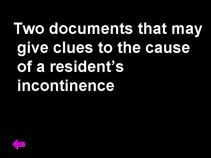 Two documents that may give clues to the cause of a resident's incontinence