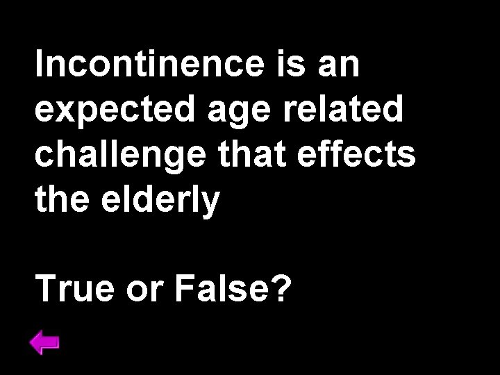 Incontinence is an expected age related challenge that effects the elderly True or False?