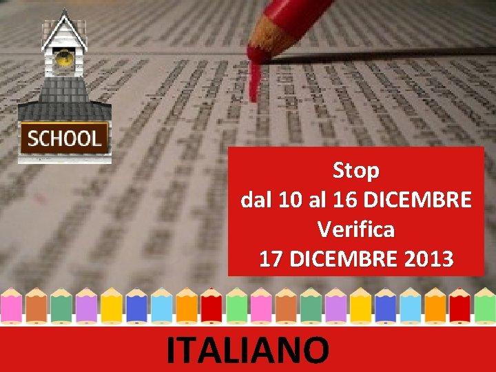 Stop dal 10 al 16 DICEMBRE Verifica 17 DICEMBRE 2013 ITALIANO