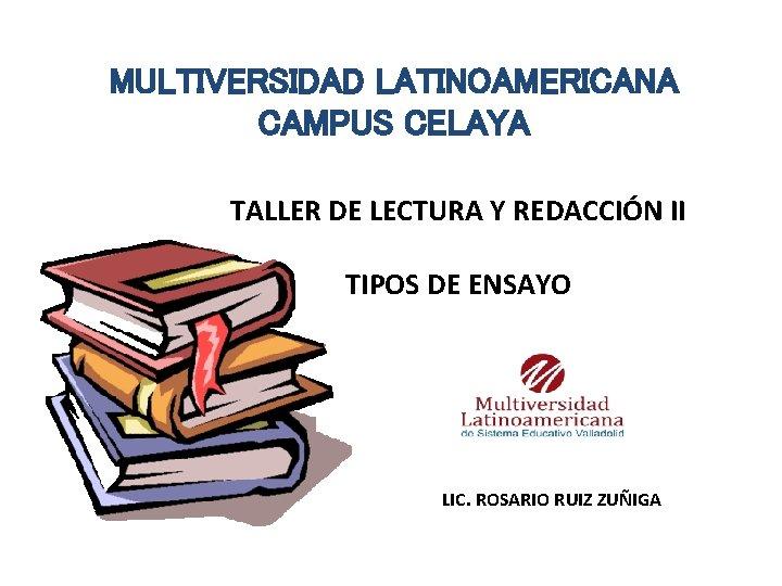 MULTIVERSIDAD LATINOAMERICANA CAMPUS CELAYA TALLER DE LECTURA Y REDACCIÓN II TIPOS DE ENSAYO LIC.