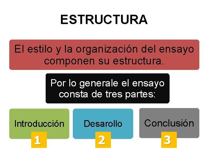 ESTRUCTURA El estilo y la organización del ensayo componen su estructura. Por lo generale