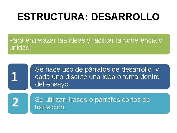 ESTRUCTURA: DESARROLLO Para entrelazar las ideas y facilitar la coherencia y unidad: 1 Se