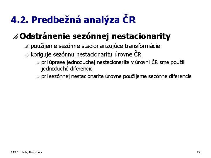 4. 2. Predbežná analýza ČR p Odstránenie sezónnej nestacionarity o o použijeme sezónne stacionarizujúce