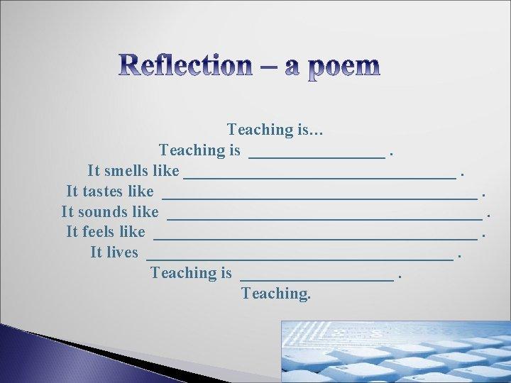 Teaching is… Teaching is ________. It smells like ________________. It tastes like ___________________. It
