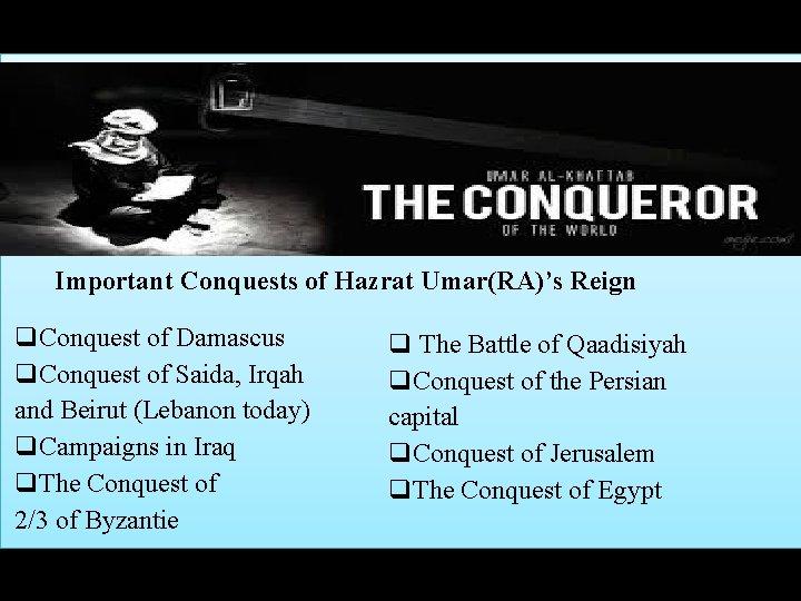 Important Conquests of Hazrat Umar(RA)'s Reign q. Conquest of Damascus q. Conquest of Saida,