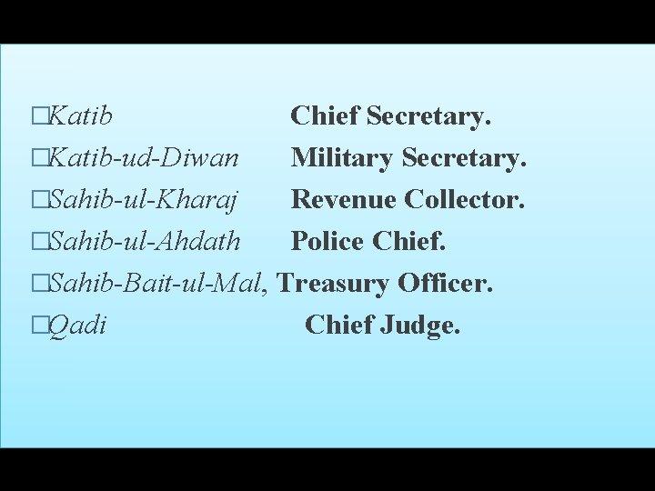 �Katib Chief Secretary. �Katib-ud-Diwan Military Secretary. �Sahib-ul-Kharaj Revenue Collector. �Sahib-ul-Ahdath Police Chief. �Sahib-Bait-ul-Mal, Treasury
