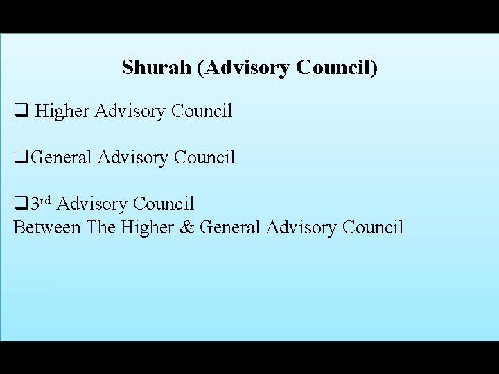 Shurah (Advisory Council) q Higher Advisory Council q. General Advisory Council q 3 rd