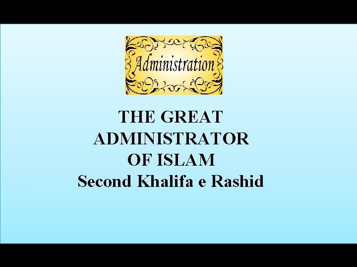 THE GREAT ADMINISTRATOR OF ISLAM Second Khalifa e Rashid