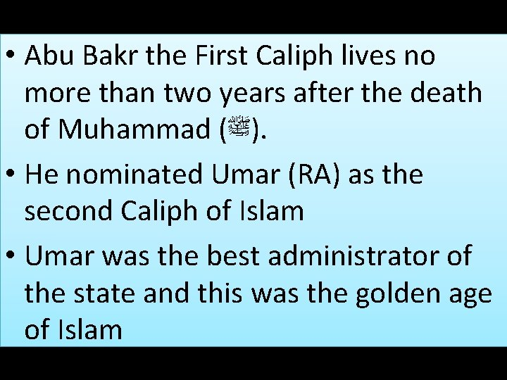 • Abu Bakr the First Caliph lives no more than two years after