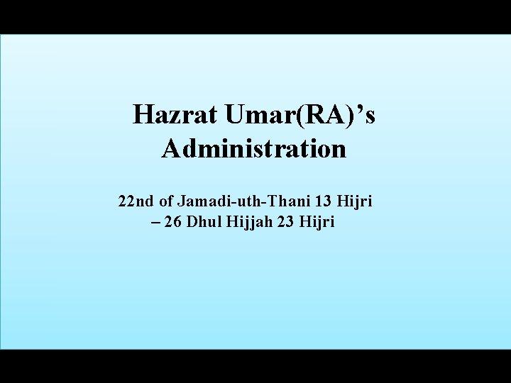 Hazrat Umar(RA)'s Administration 22 nd of Jamadi-uth-Thani 13 Hijri – 26 Dhul Hijjah 23