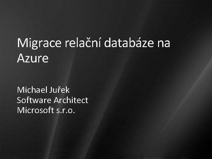 Migrace relační databáze na Azure Michael Juřek Software Architect Microsoft s. r. o.