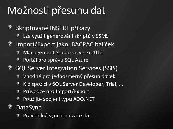 Možnosti přesunu dat Skriptované INSERT příkazy Lze využít generování skriptů v SSMS Import/Export jako.