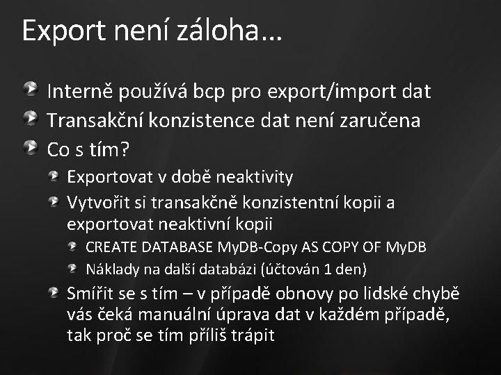 Export není záloha… Interně používá bcp pro export/import dat Transakční konzistence dat není zaručena
