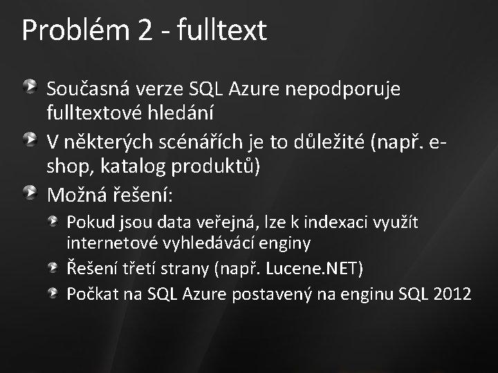 Problém 2 - fulltext Současná verze SQL Azure nepodporuje fulltextové hledání V některých scénářích