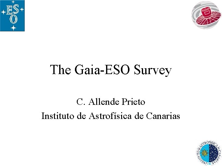 The Gaia-ESO Survey C. Allende Prieto Instituto de Astrofísica de Canarias