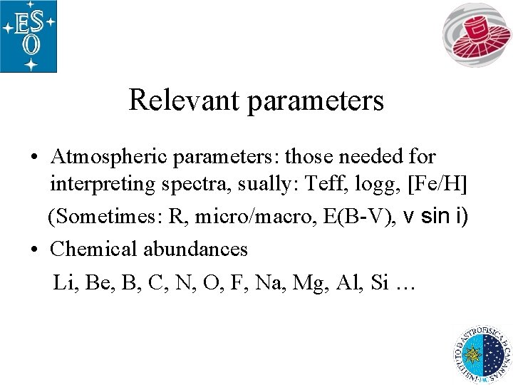 Relevant parameters • Atmospheric parameters: those needed for interpreting spectra, sually: Teff, logg, [Fe/H]