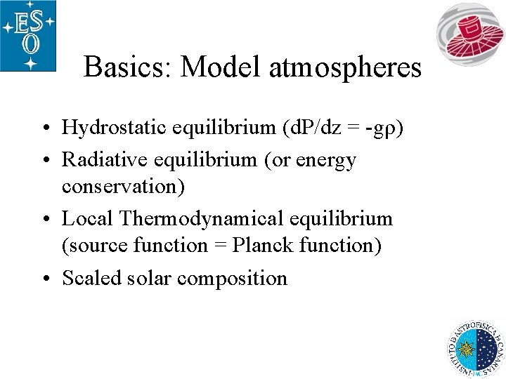 Basics: Model atmospheres • Hydrostatic equilibrium (d. P/dz = -gρ) • Radiative equilibrium (or