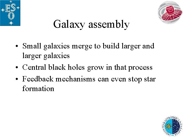 Galaxy assembly • Small galaxies merge to build larger and larger galaxies • Central