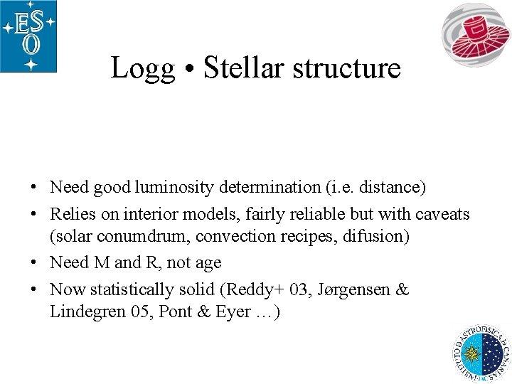 Logg • Stellar structure • Need good luminosity determination (i. e. distance) • Relies