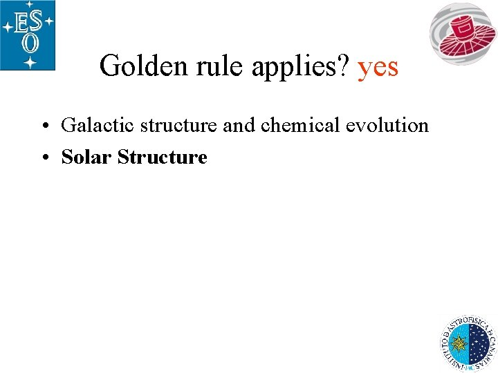 Golden rule applies? yes • Galactic structure and chemical evolution • Solar Structure