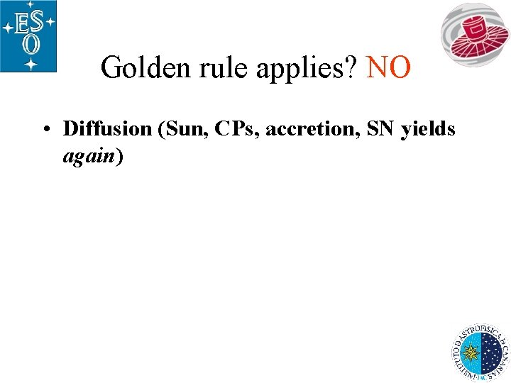 Golden rule applies? NO • Diffusion (Sun, CPs, accretion, SN yields again)