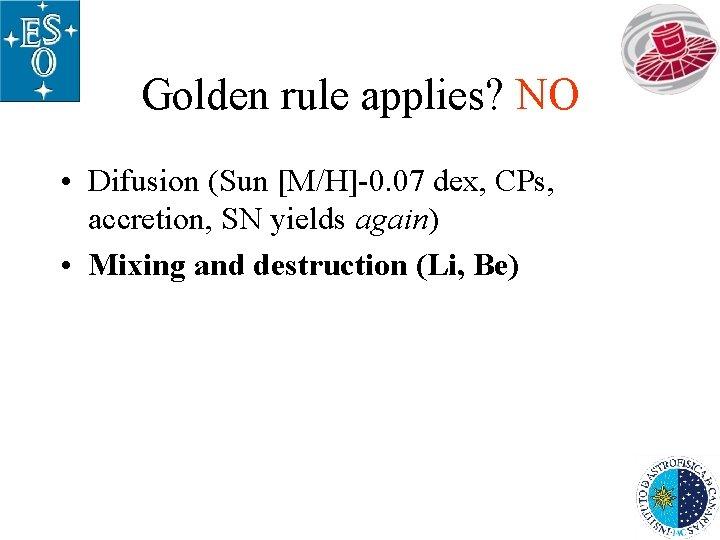 Golden rule applies? NO • Difusion (Sun [M/H]-0. 07 dex, CPs, accretion, SN yields