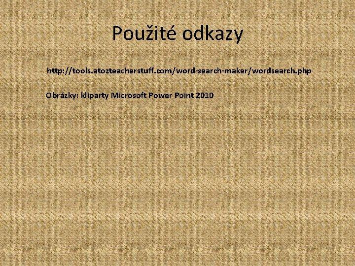Použité odkazy http: //tools. atozteacherstuff. com/word-search-maker/wordsearch. php Obrázky: kliparty Microsoft Power Point 2010