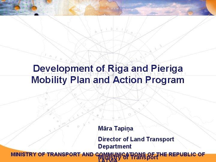 Development of Riga and Pieriga Mobility Plan and Action Program Māra Tapiņa Director of