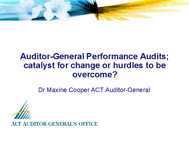 Auditor-General Performance Audits; catalyst for change or hurdles to be overcome? Dr Maxine Cooper