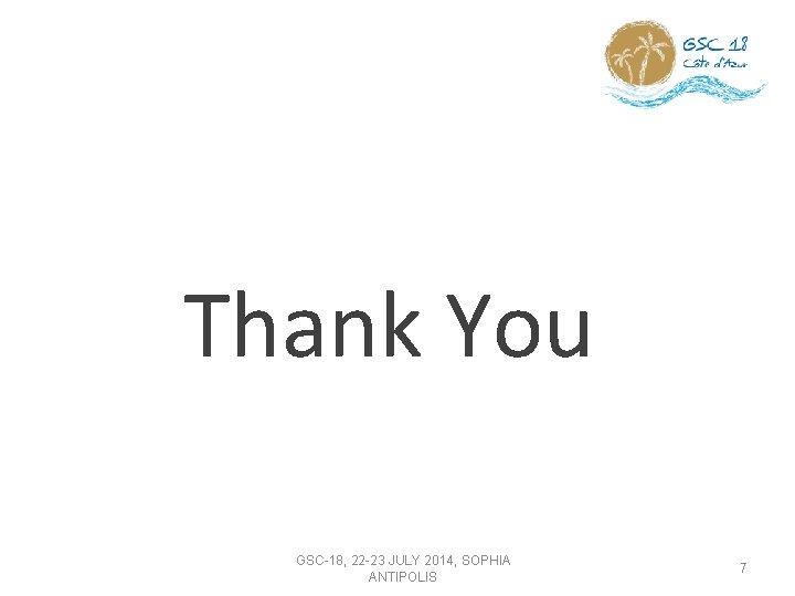 Thank You GSC-18, 22 -23 JULY 2014, SOPHIA ANTIPOLIS 7