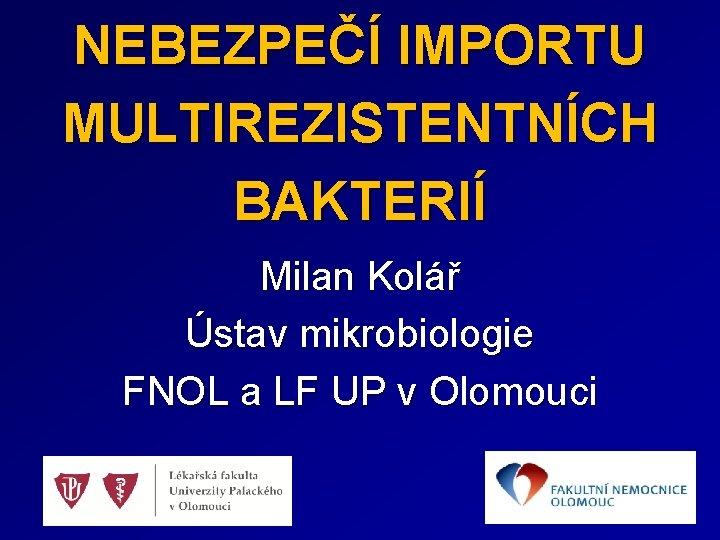 NEBEZPEČÍ IMPORTU MULTIREZISTENTNÍCH BAKTERIÍ Milan Kolář Ústav mikrobiologie FNOL a LF UP v Olomouci