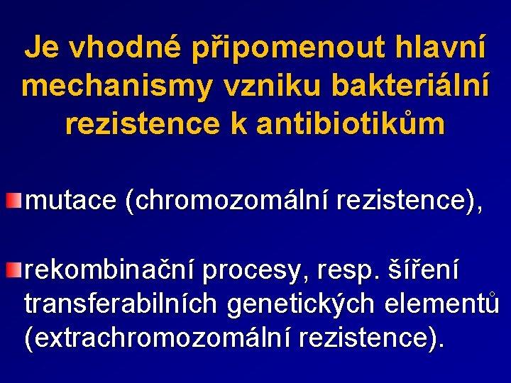 Je vhodné připomenout hlavní mechanismy vzniku bakteriální rezistence k antibiotikům mutace (chromozomální rezistence), rekombinační