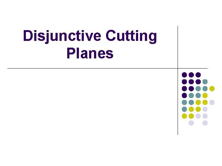 Disjunctive Cutting Planes