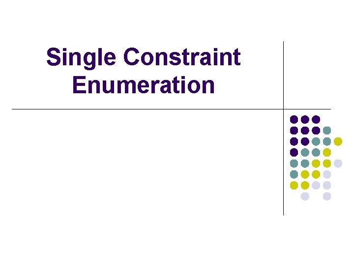 Single Constraint Enumeration
