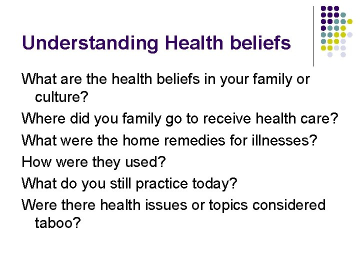 Understanding Health beliefs What are the health beliefs in your family or culture? Where