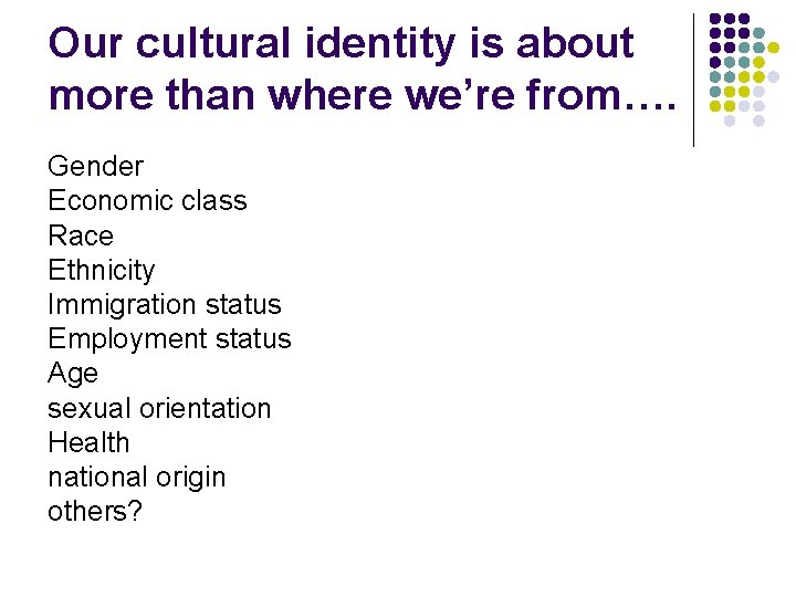 Our cultural identity is about more than where we're from…. Gender Economic class Race