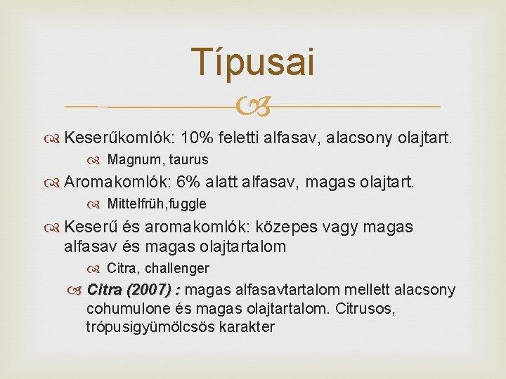 Típusai Keserűkomlók: 10% feletti alfasav, alacsony olajtart. Magnum, taurus Aromakomlók: 6% alatt alfasav, magas