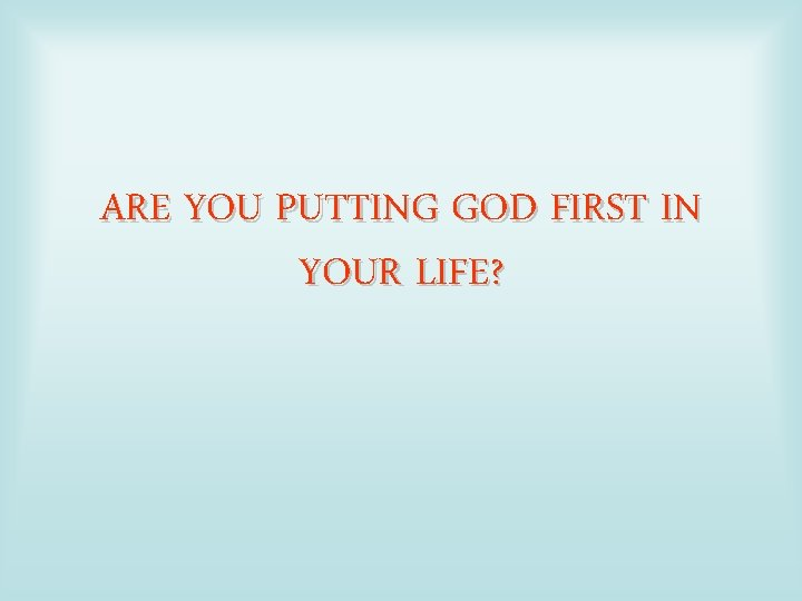ARE YOU PUTTING GOD FIRST IN YOUR LIFE?