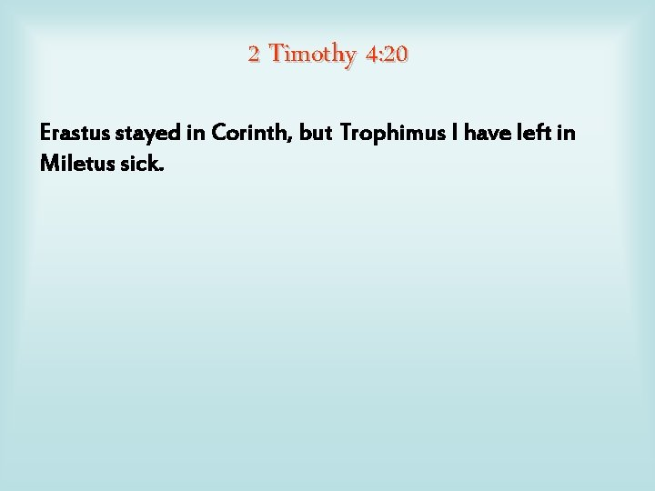 2 Timothy 4: 20 Erastus stayed in Corinth, but Trophimus I have left in