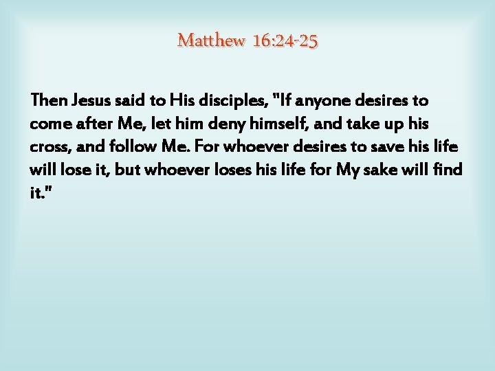 """Matthew 16: 24 -25 Then Jesus said to His disciples, """"If anyone desires to"""