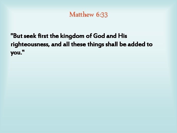 """Matthew 6: 33 """"But seek first the kingdom of God and His righteousness, and"""