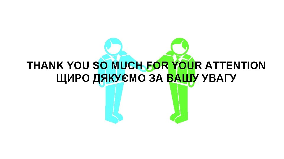 THANK YOU SO MUCH FOR YOUR ATTENTION ЩИРО ДЯКУЄМО ЗА ВАШУ УВАГУ