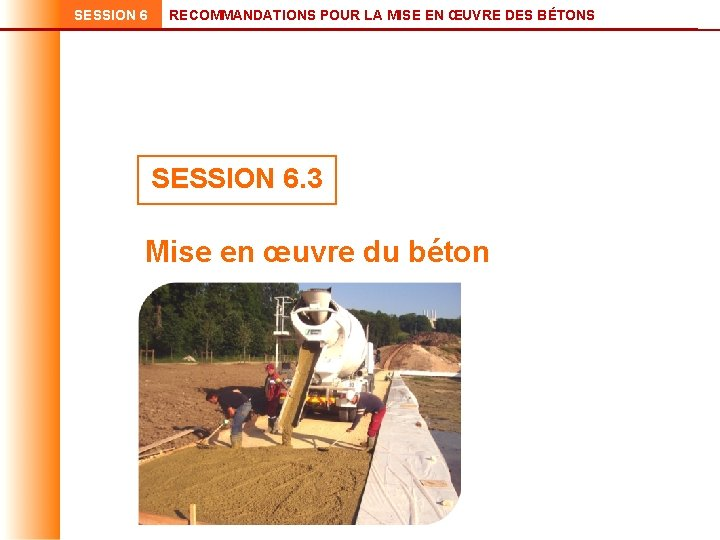 SESSION 6 RECOMMANDATIONS POUR LA MISE EN ŒUVRE DES BÉTONS SESSION 6. 3 Mise