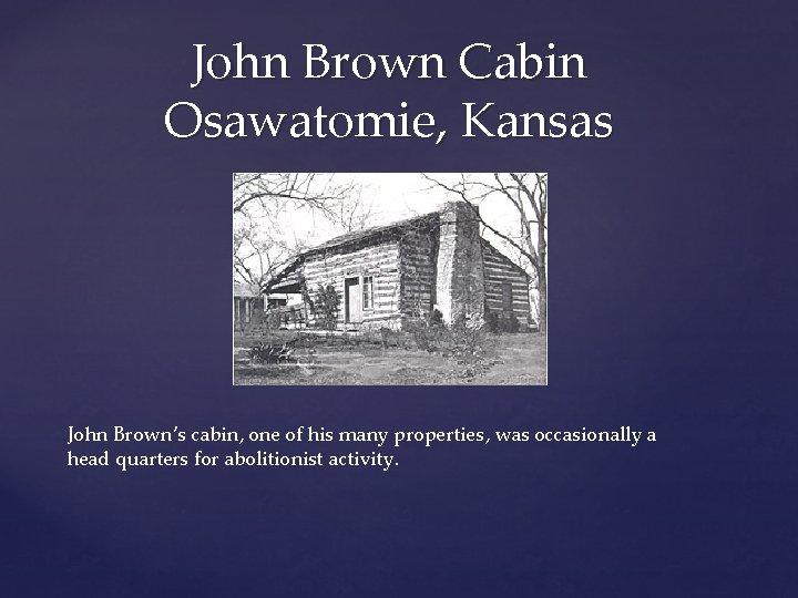 John Brown Cabin Osawatomie, Kansas John Brown's cabin, one of his many properties, was