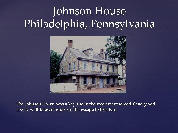 Johnson House Philadelphia, Pennsylvania The Johnson House was a key site in the movement