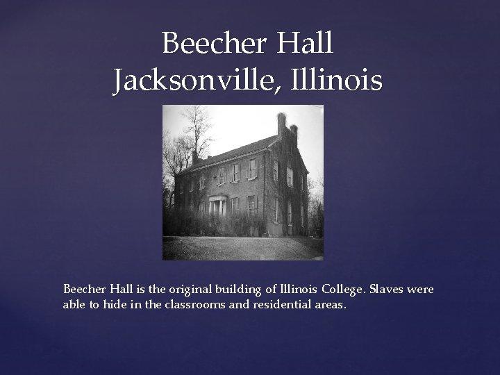 Beecher Hall Jacksonville, Illinois Beecher Hall is the original building of Illinois College. Slaves