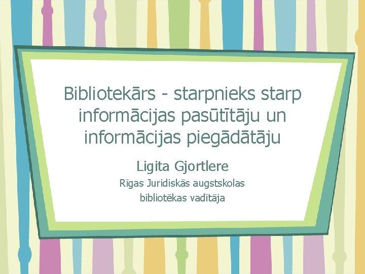 Bibliotekārs - starpnieks starp informācijas pasūtītāju un informācijas piegādātāju Ligita Gjortlere Rīgas Juridiskās augstskolas