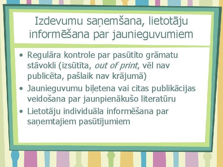 Izdevumu saņemšana, lietotāju informēšana par jaunieguvumiem • Regulāra kontrole par pasūtīto grāmatu stāvokli (izsūtīta,